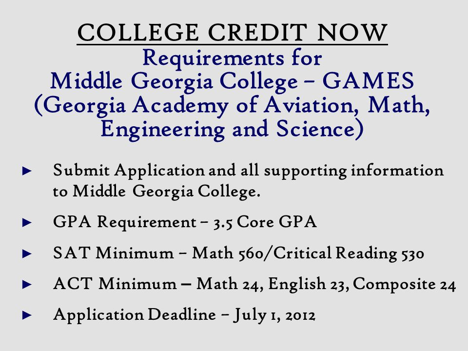 COLLEGE CREDIT NOW Requirements for Middle Georgia College – GAMES (Georgia Academy of Aviation, Math, Engineering and Science) ► Submit Application and all supporting information to Middle Georgia College.
