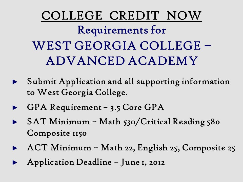► Submit Application and all supporting information to West Georgia College. ► GPA Requirement – 3.5 Core GPA ► SAT Minimum – Math 530/Critical Readin