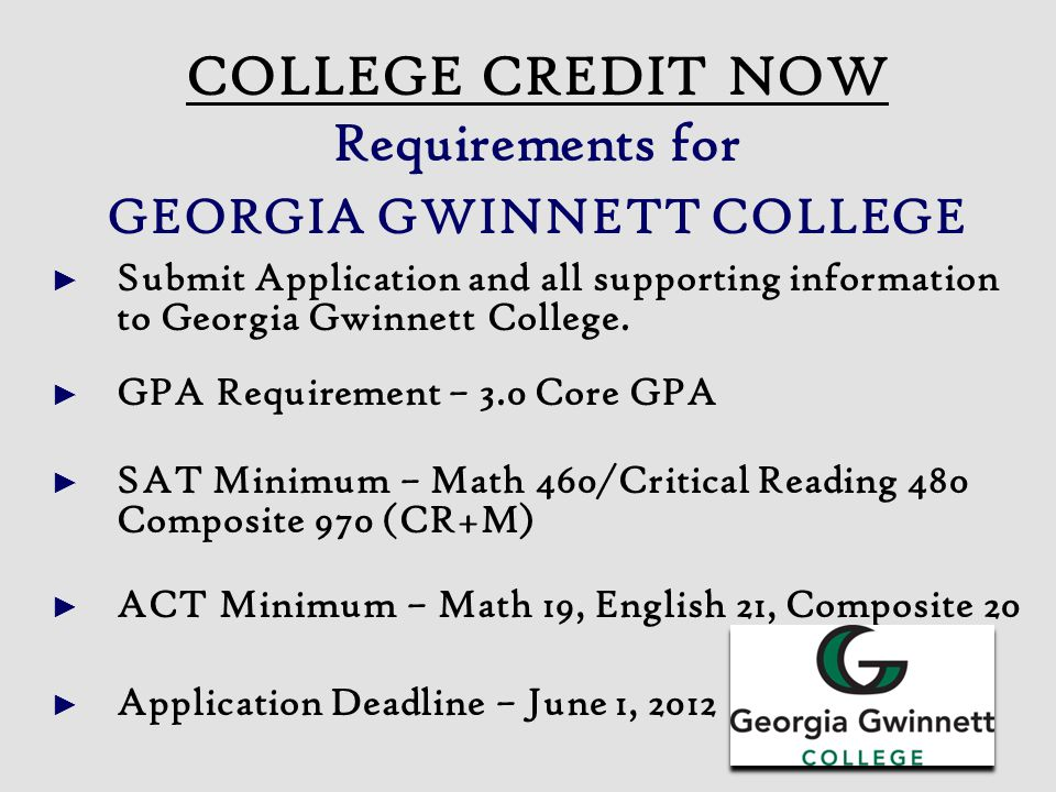 COLLEGE CREDIT NOW Requirements for GEORGIA GWINNETT COLLEGE ► Submit Application and all supporting information to Georgia Gwinnett College. ► GPA Re