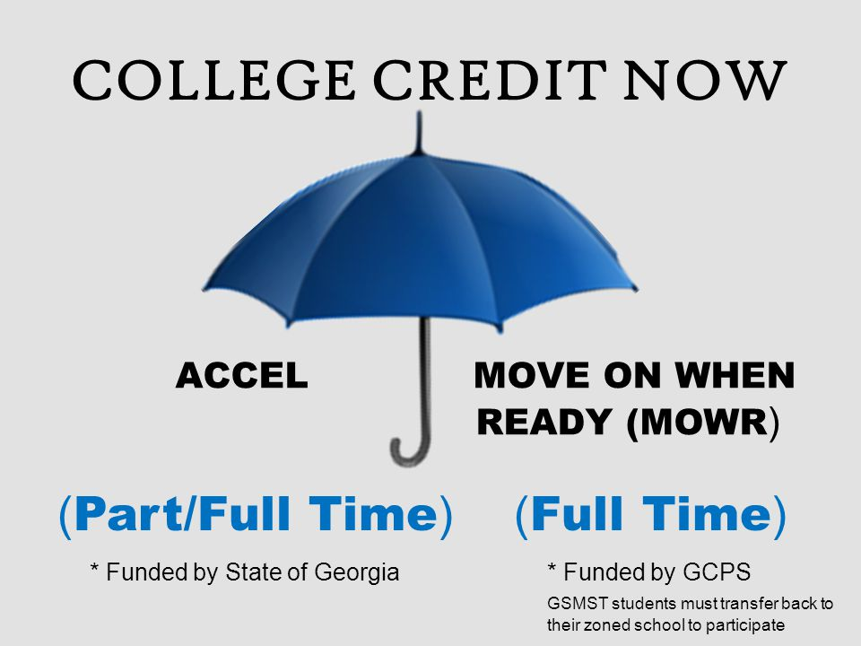 COLLEGE CREDIT NOW ACCEL MOVE ON WHEN READY (MOWR ) ( Part/Full Time ) ( Full Time ) * Funded by State of Georgia* Funded by GCPS GSMST students must