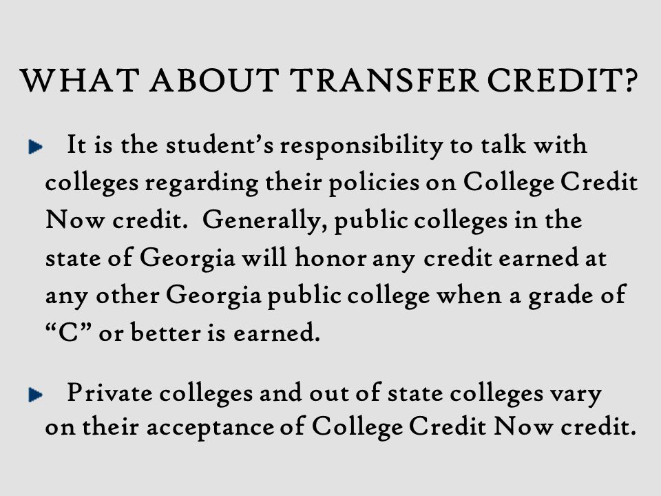 WHAT ABOUT TRANSFER CREDIT? It is the student's responsibility to talk with colleges regarding their policies on College Credit Now credit. Generally,