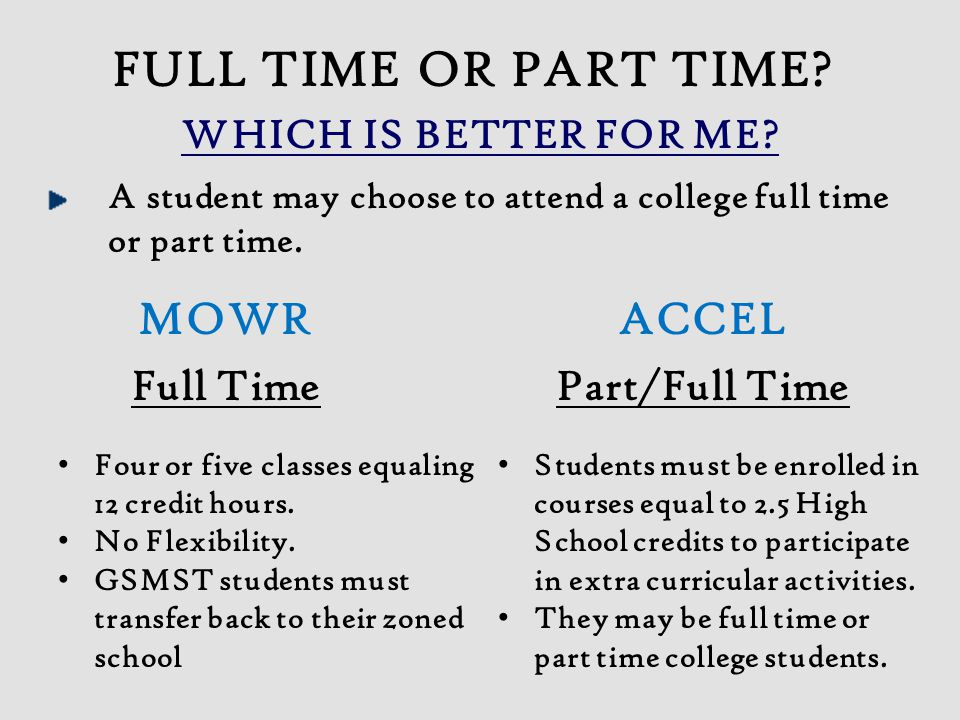 WHICH IS BETTER FOR ME? A student may choose to attend a college full time or part time. MOWRACCEL Full Time Part/Full Time FULL TIME OR PART TIME? St