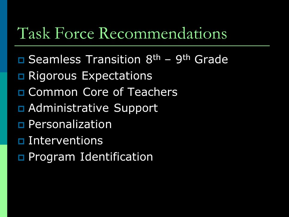 Task Force Recommendations  Seamless Transition 8 th – 9 th Grade  Rigorous Expectations  Common Core of Teachers  Administrative Support  Personalization  Interventions  Program Identification