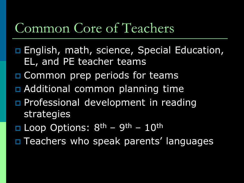Common Core of Teachers  English, math, science, Special Education, EL, and PE teacher teams  Common prep periods for teams  Additional common planning time  Professional development in reading strategies  Loop Options: 8 th – 9 th – 10 th  Teachers who speak parents' languages