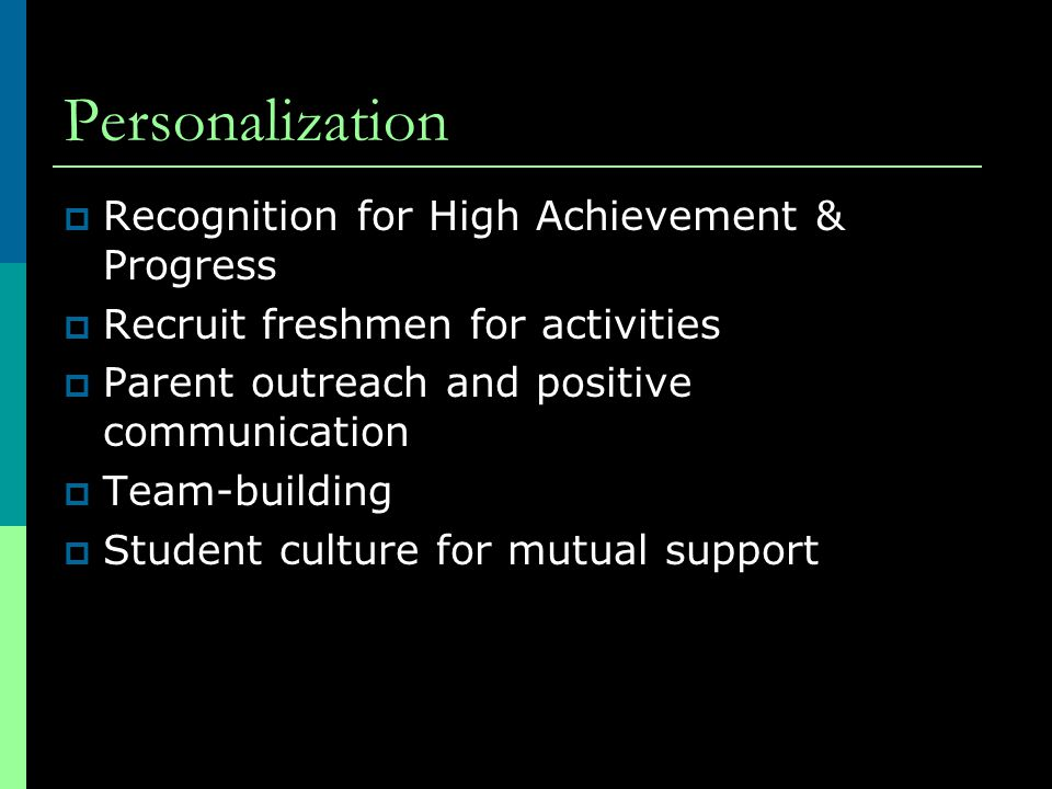 Personalization  Recognition for High Achievement & Progress  Recruit freshmen for activities  Parent outreach and positive communication  Team-building  Student culture for mutual support