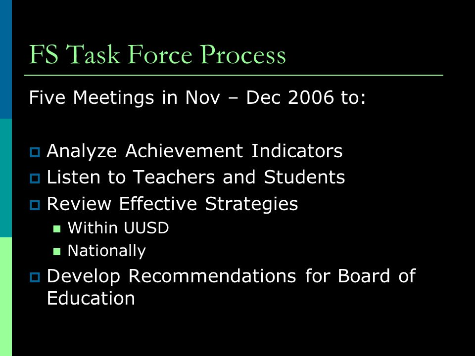 FS Task Force Process Five Meetings in Nov – Dec 2006 to:  Analyze Achievement Indicators  Listen to Teachers and Students  Review Effective Strategies Within UUSD Nationally  Develop Recommendations for Board of Education