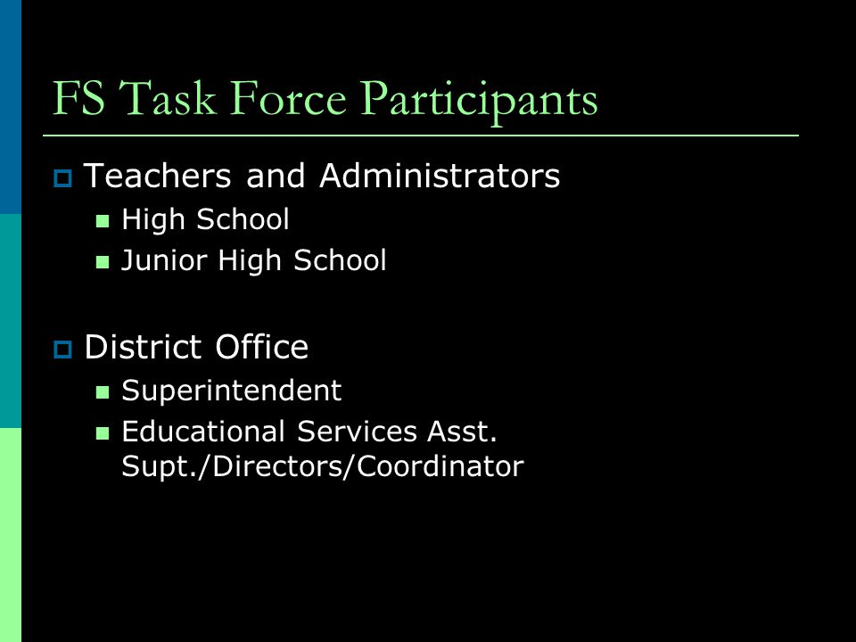FS Task Force Participants  Teachers and Administrators High School Junior High School  District Office Superintendent Educational Services Asst.