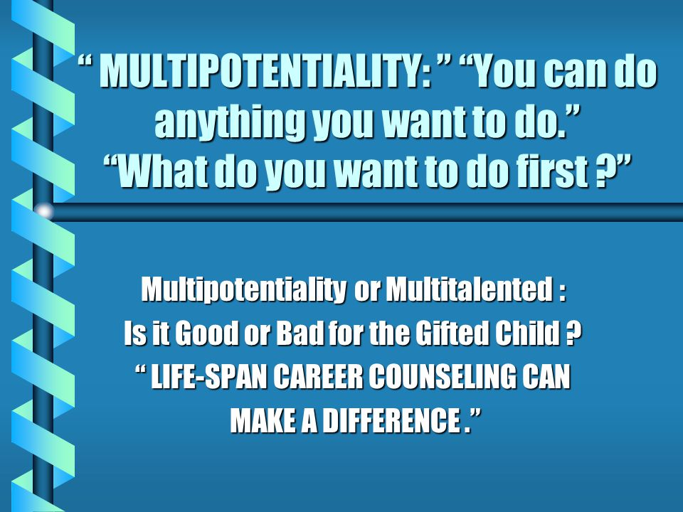 DEFINING MULTIPOTENTIALITY: ABILITY TO SELECT & DEVELOP MANY CAREER OPTIONS: WIDE VARIETY OF INTERESTS, APTITUDES & ABILITIES (Frederickson & Rothney,1972) ABILITY TO SELECT & DEVELOP MANY CAREER OPTIONS: WIDE VARIETY OF INTERESTS, APTITUDES & ABILITIES (Frederickson & Rothney,1972) CONCEPT THAT ONE CAN SELECT & DEVELOP MANY COMPETENCIES TO A HIGH LEVEL.