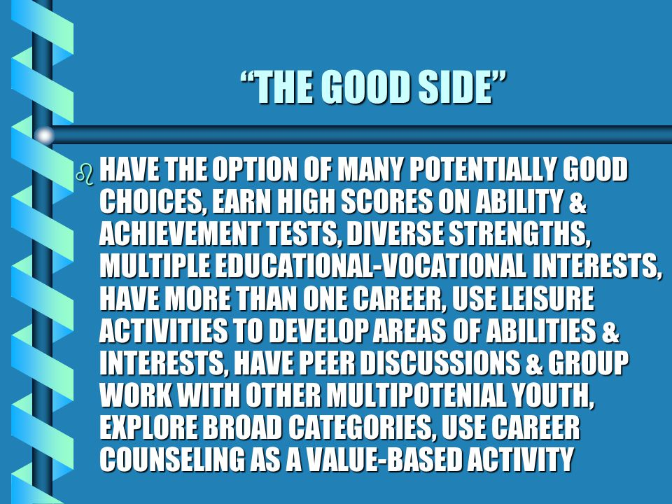 THE BAD SIDE: PRODUCES CONFLICT & STRESS: bDbDbDbDIFFICULTIES IN MAKING DECISIONS BETWEEN CHOICES ; OVERCHOICE SYNDROME , LACK OF DECISION-MAKING SKILLS, OVERWHELMING CAREER OPTIONS, COMPLEXITY OF DECISION MAKING, DECISIONS BASED ON STATUS & EARNINGS, PERFECTIONISM, GOAL SETTING, DELAYED CAREER SELECTION, LONG-TERM SCHOOLING, DELAY OF INDEPENDENCE, EMOTIONALLY DRAINING, FINANCIALLY DRAINING, FEEL COERCED BY OTHERS