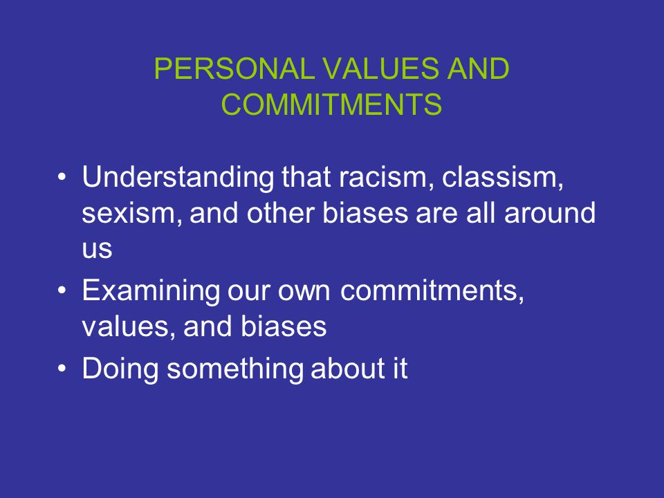PERSONAL VALUES AND COMMITMENTS Understanding that racism, classism, sexism, and other biases are all around us Examining our own commitments, values, and biases Doing something about it
