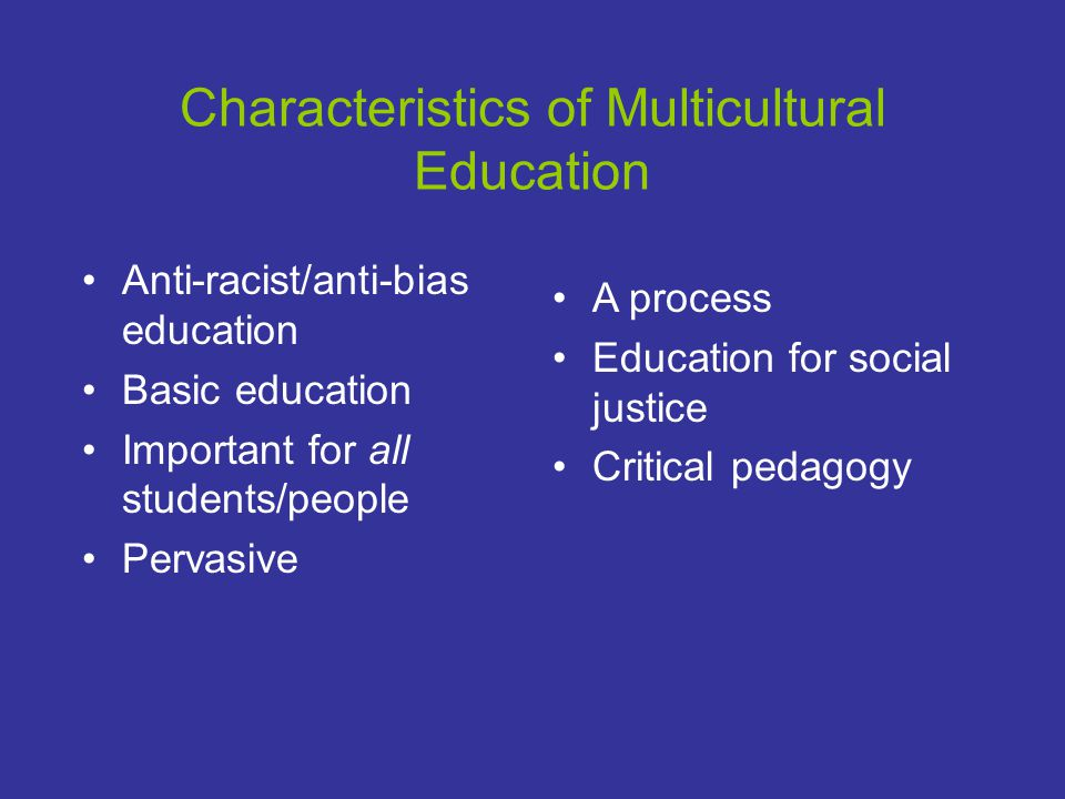 Characteristics of Multicultural Education Anti-racist/anti-bias education Basic education Important for all students/people Pervasive A process Education for social justice Critical pedagogy