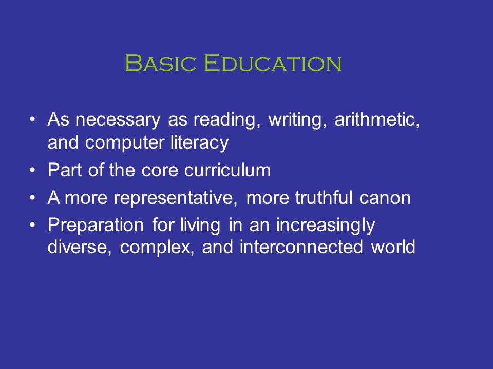Basic Education As necessary as reading, writing, arithmetic, and computer literacy Part of the core curriculum A more representative, more truthful canon Preparation for living in an increasingly diverse, complex, and interconnected world