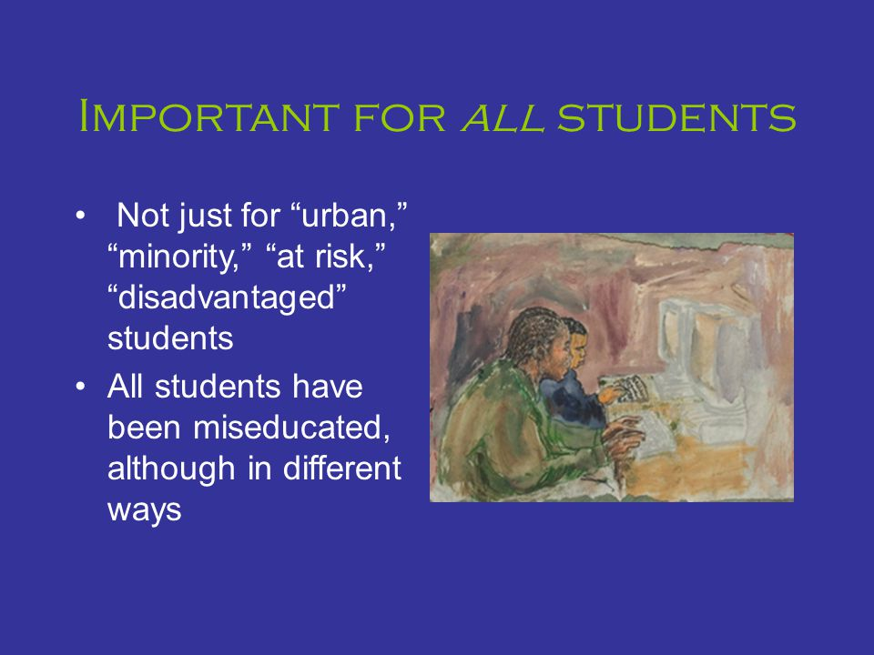 Important for all students Not just for urban, minority, at risk, disadvantaged students All students have been miseducated, although in different ways