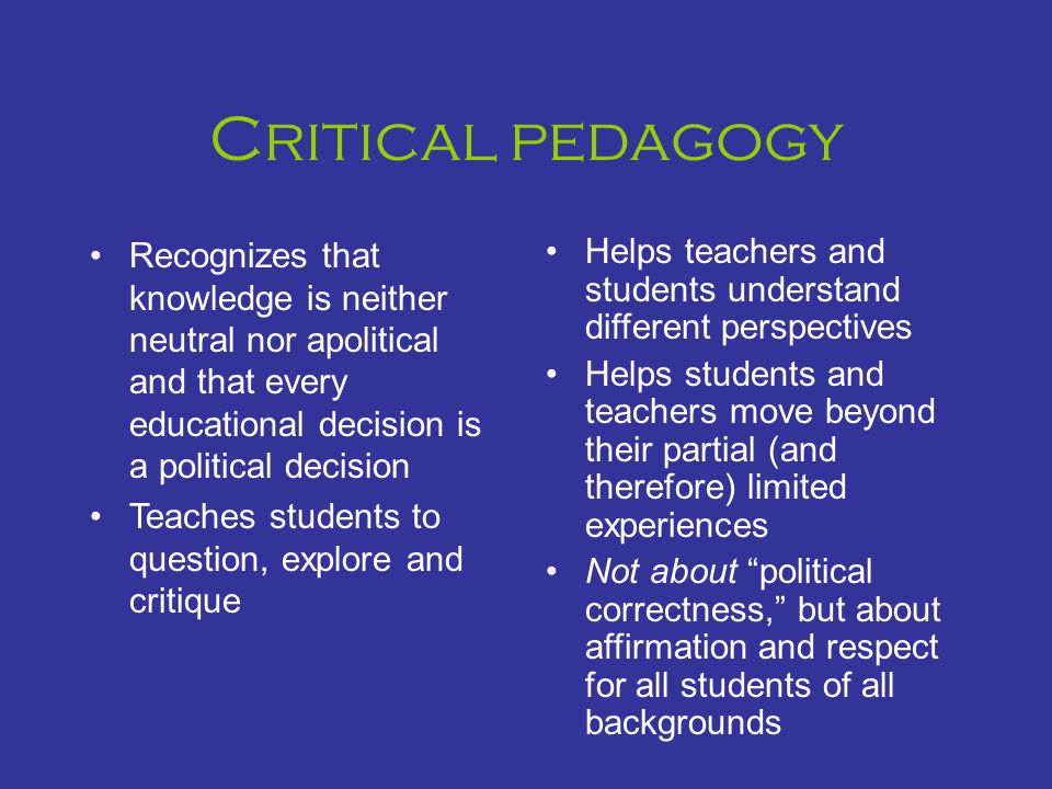 Critical pedagogy Recognizes that knowledge is neither neutral nor apolitical and that every educational decision is a political decision Teaches students to question, explore and critique Helps teachers and students understand different perspectives Helps students and teachers move beyond their partial (and therefore) limited experiences Not about political correctness, but about affirmation and respect for all students of all backgrounds