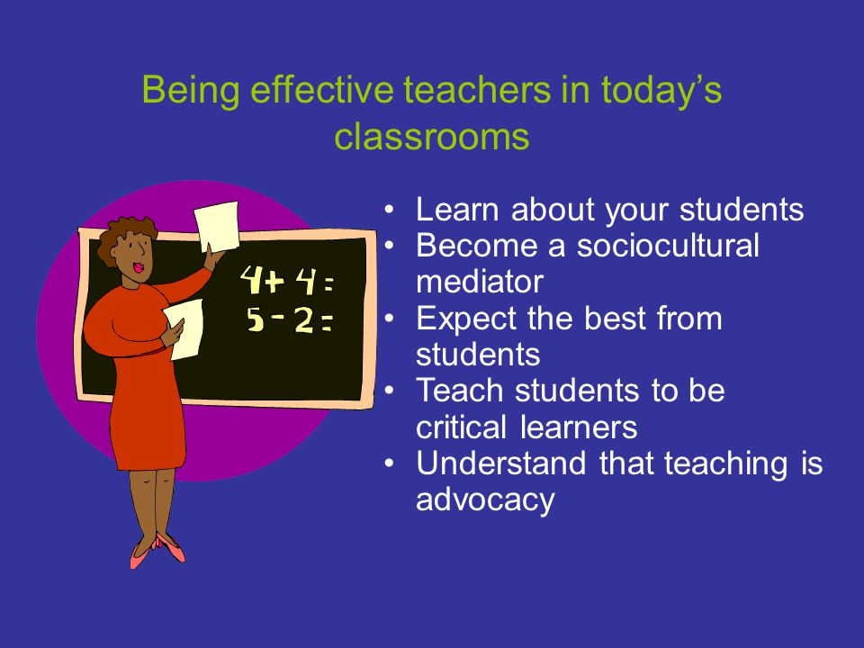 Being effective teachers in today's classrooms Learn about your students Become a sociocultural mediator Expect the best from students Teach students to be critical learners Understand that teaching is advocacy
