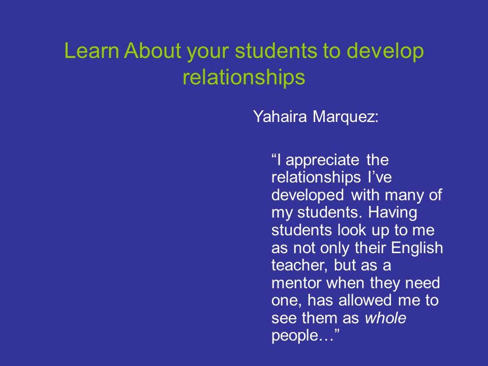 Learn About your students to develop relationships Yahaira Marquez: I appreciate the relationships I've developed with many of my students.