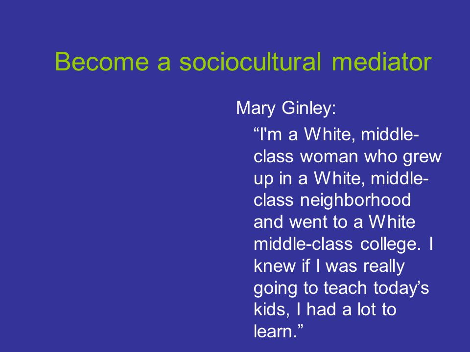 Become a sociocultural mediator Mary Ginley: I m a White, middle- class woman who grew up in a White, middle- class neighborhood and went to a White middle-class college.