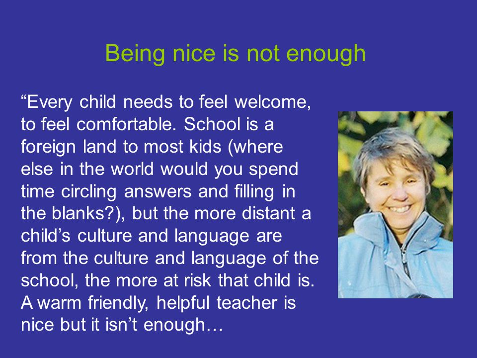 Being nice is not enough Every child needs to feel welcome, to feel comfortable.