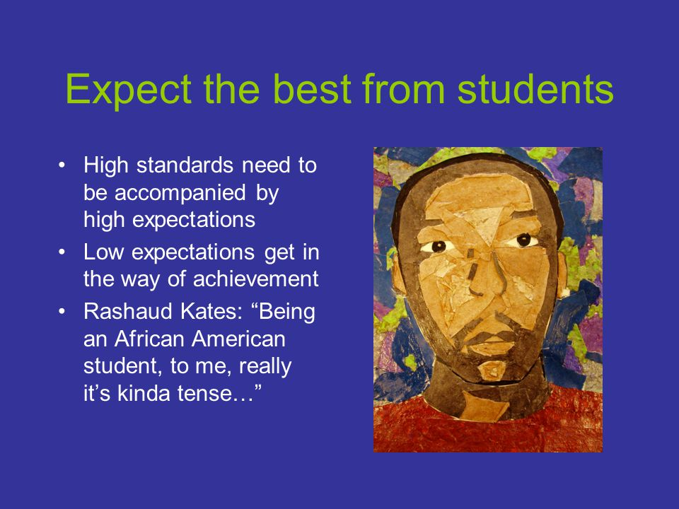 Expect the best from students High standards need to be accompanied by high expectations Low expectations get in the way of achievement Rashaud Kates: Being an African American student, to me, really it's kinda tense…