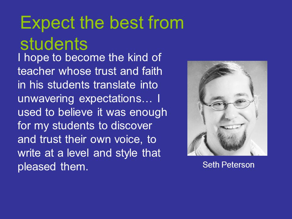 Expect the best from students I hope to become the kind of teacher whose trust and faith in his students translate into unwavering expectations… I used to believe it was enough for my students to discover and trust their own voice, to write at a level and style that pleased them.