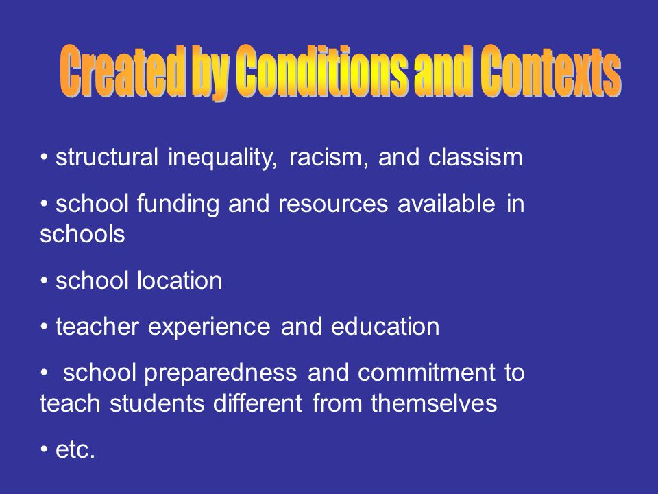structural inequality, racism, and classism school funding and resources available in schools school location teacher experience and education school preparedness and commitment to teach students different from themselves etc.