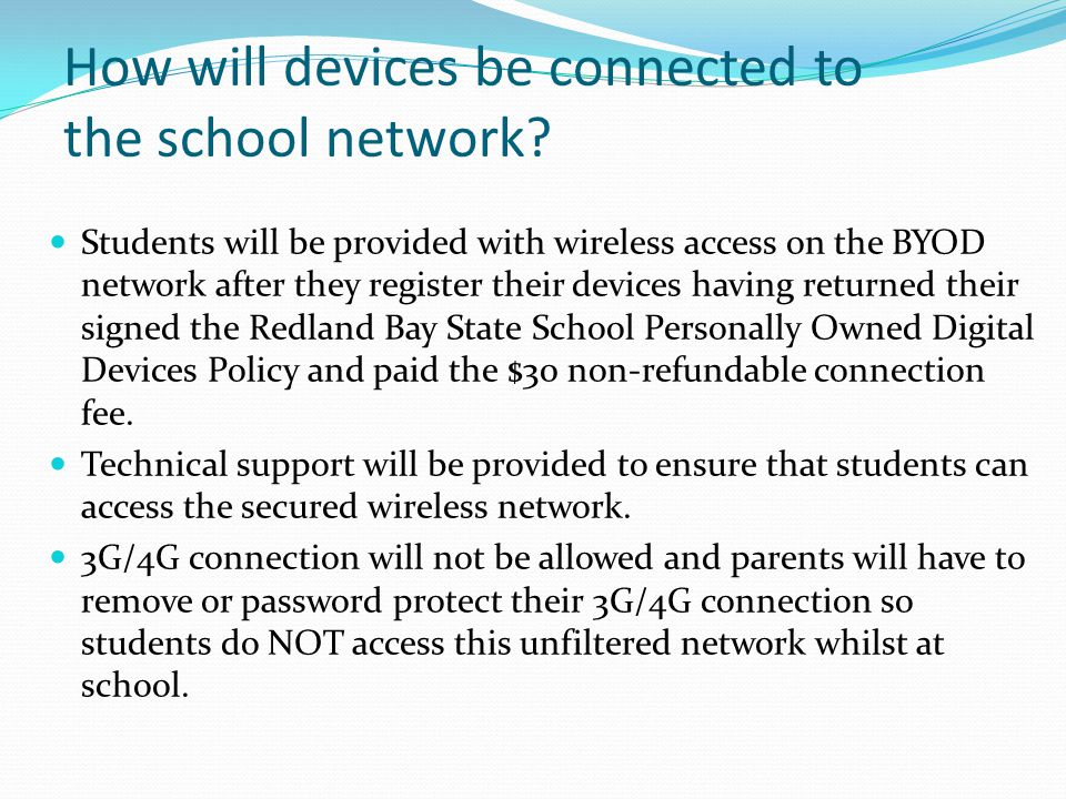 How will devices be connected to the school network? Students will be provided with wireless access on the BYOD network after they register their devi
