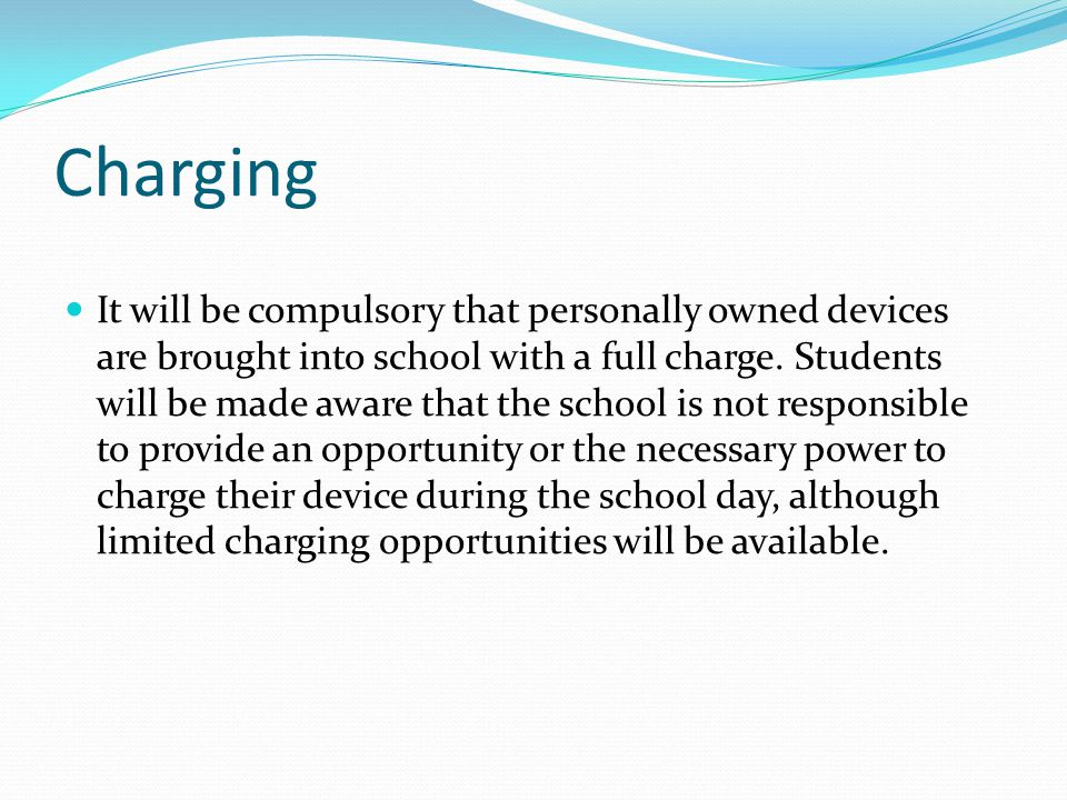 Charging It will be compulsory that personally owned devices are brought into school with a full charge. Students will be made aware that the school i