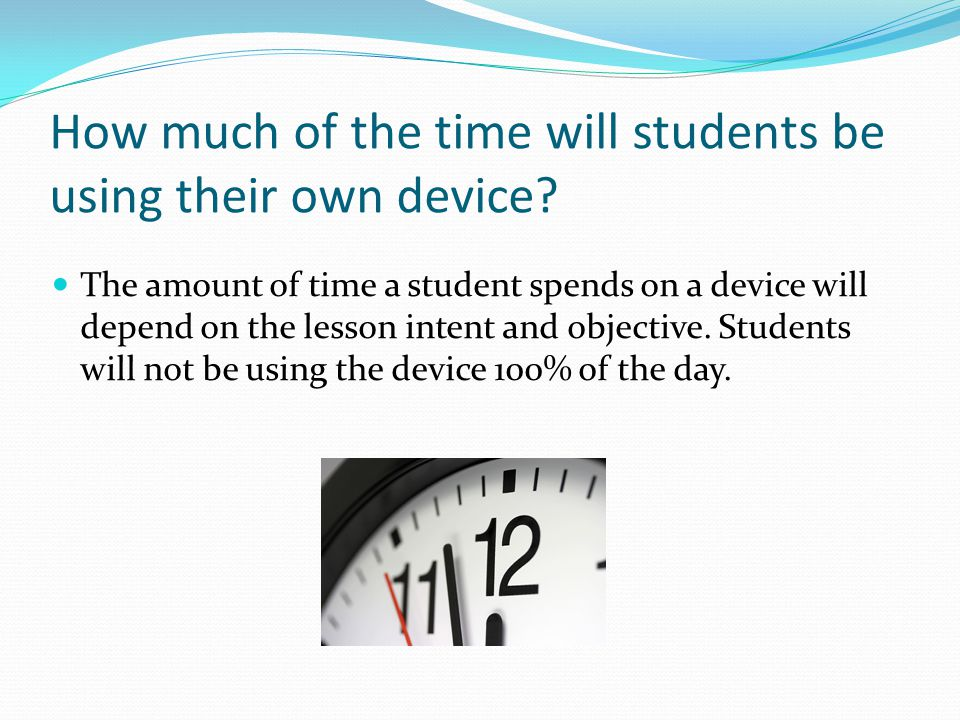 How much of the time will students be using their own device? The amount of time a student spends on a device will depend on the lesson intent and obj