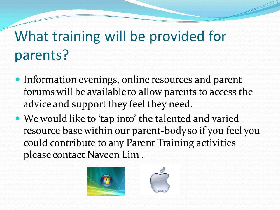 What training will be provided for parents? Information evenings, online resources and parent forums will be available to allow parents to access the