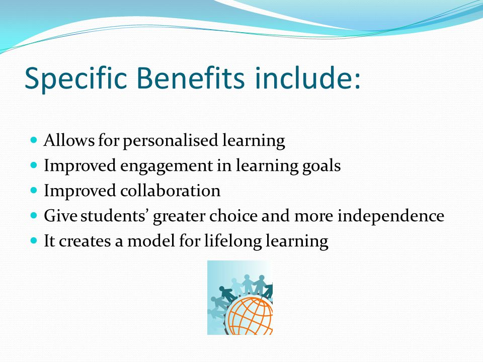 Specific Benefits include: Allows for personalised learning Improved engagement in learning goals Improved collaboration Give students' greater choice