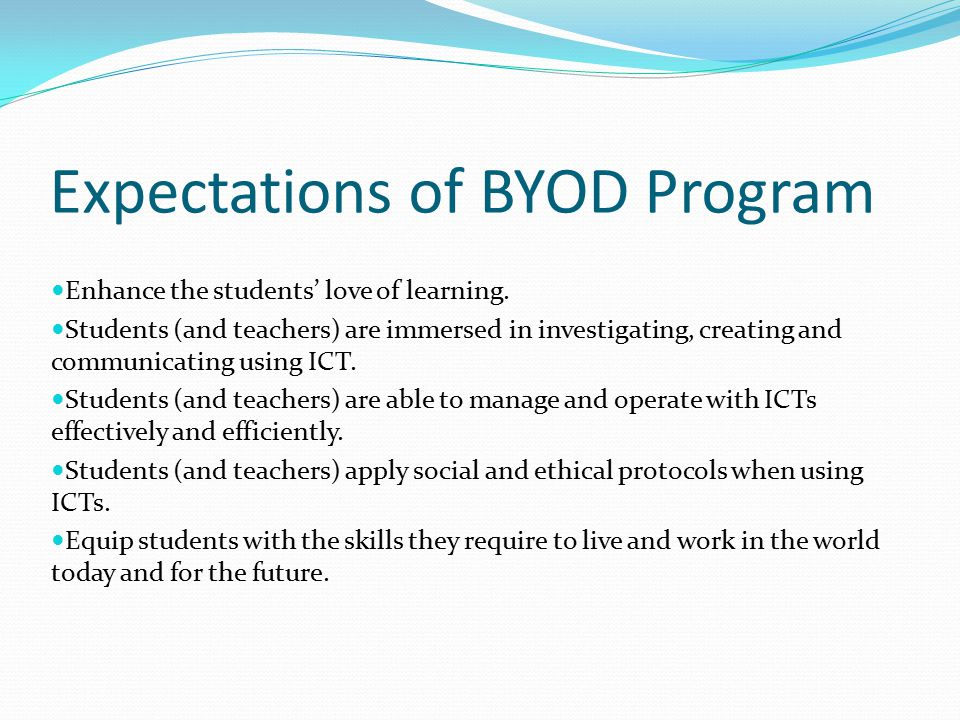 Expectations of BYOD Program Enhance the students' love of learning. Students (and teachers) are immersed in investigating, creating and communicating