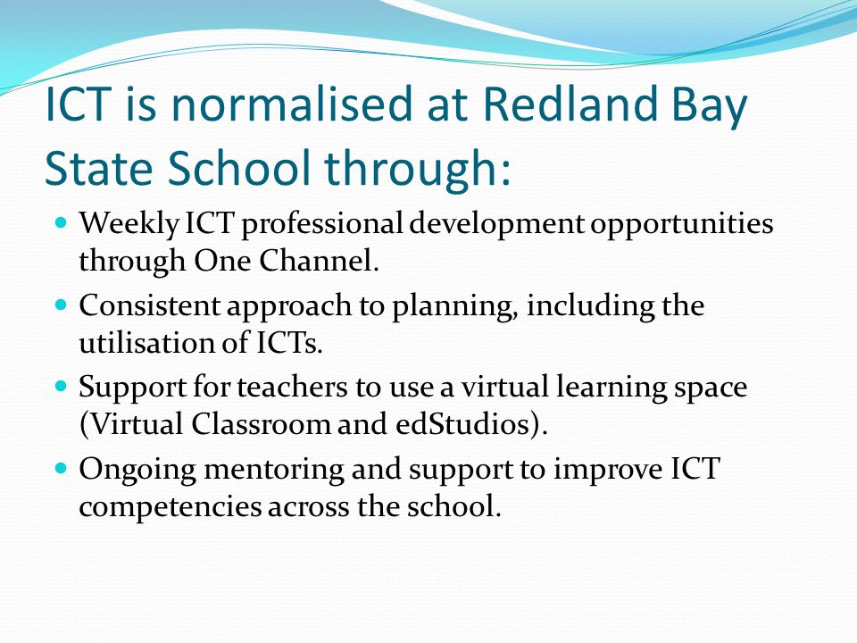 ICT is normalised at Redland Bay State School through: Weekly ICT professional development opportunities through One Channel. Consistent approach to p