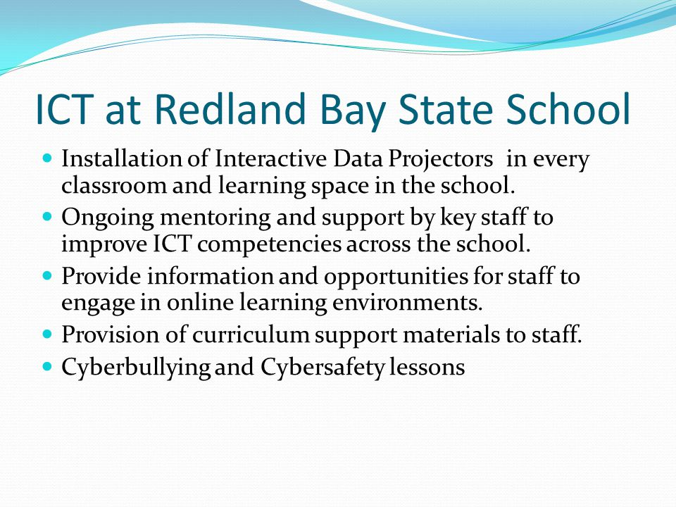 ICT at Redland Bay State School Installation of Interactive Data Projectors in every classroom and learning space in the school. Ongoing mentoring and