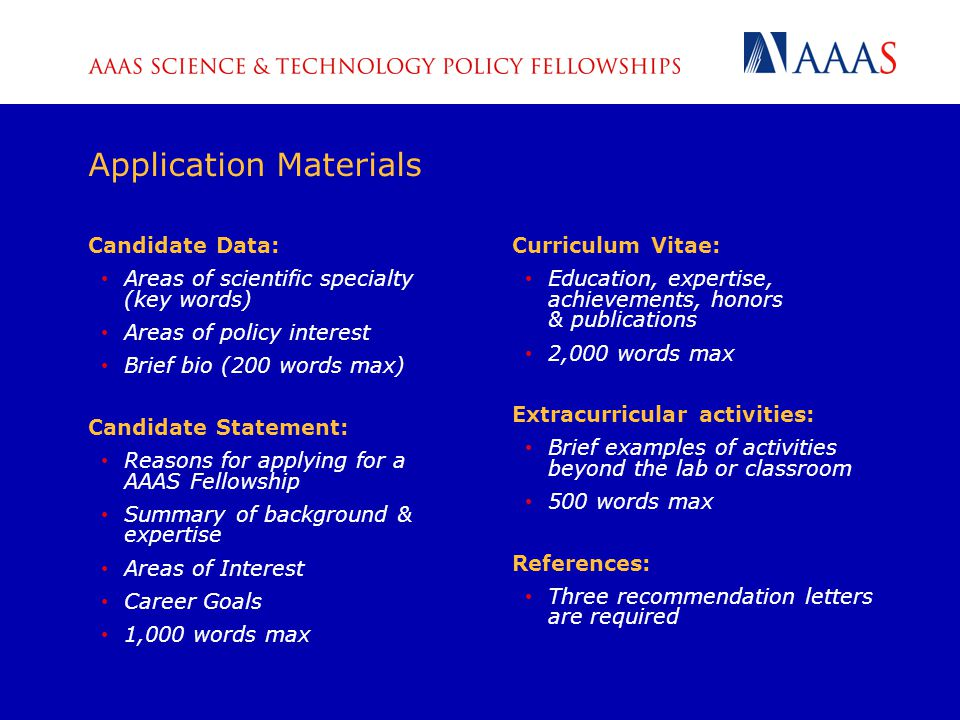 Candidate Data: Areas of scientific specialty (key words) Areas of policy interest Brief bio (200 words max) Candidate Statement: Reasons for applying for a AAAS Fellowship Summary of background & expertise Areas of Interest Career Goals 1,000 words max Curriculum Vitae: Education, expertise, achievements, honors & publications 2,000 words max Extracurricular activities: Brief examples of activities beyond the lab or classroom 500 words max References: Three recommendation letters are required Application Materials