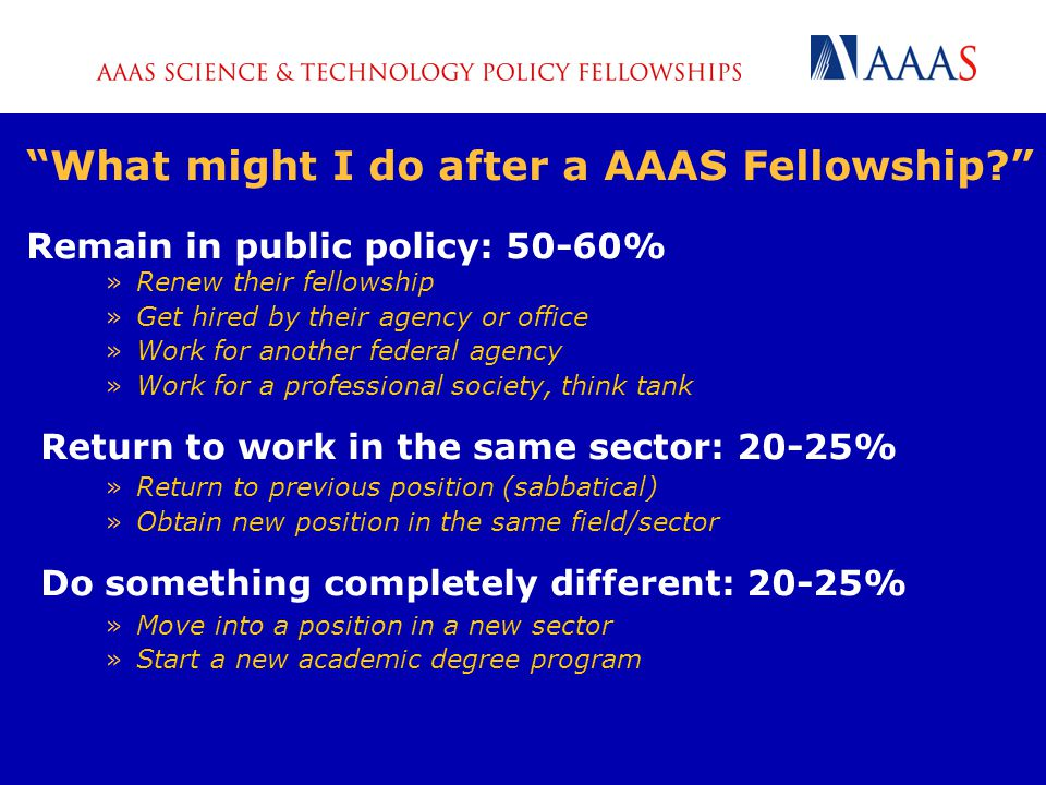 What might I do after a AAAS Fellowship Remain in public policy: 50-60% »Renew their fellowship »Get hired by their agency or office »Work for another federal agency »Work for a professional society, think tank Return to work in the same sector: 20-25% »Return to previous position (sabbatical) »Obtain new position in the same field/sector Do something completely different: 20-25% »Move into a position in a new sector »Start a new academic degree program