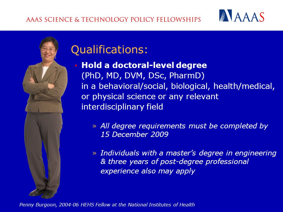 Qualifications: Hold a doctoral-level degree (PhD, MD, DVM, DSc, PharmD) in a behavioral/social, biological, health/medical, or physical science or any relevant interdisciplinary field »All degree requirements must be completed by 15 December 2009 »Individuals with a master's degree in engineering & three years of post-degree professional experience also may apply Penny Burgoon, 2004-06 HEHS Fellow at the National Institutes of Health