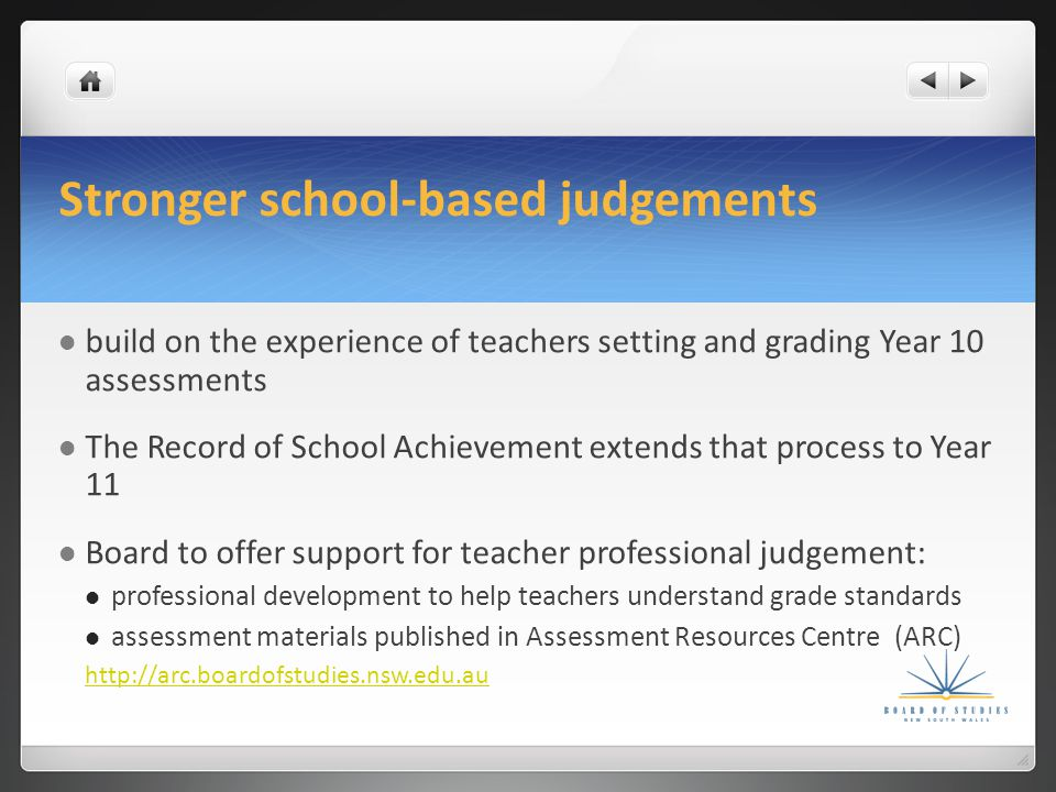 Stronger school-based judgements build on the experience of teachers setting and grading Year 10 assessments The Record of School Achievement extends that process to Year 11 Board to offer support for teacher professional judgement: professional development to help teachers understand grade standards assessment materials published in Assessment Resources Centre (ARC) http://arc.boardofstudies.nsw.edu.au
