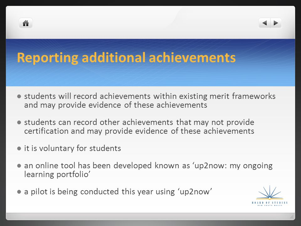 Reporting additional achievements students will record achievements within existing merit frameworks and may provide evidence of these achievements students can record other achievements that may not provide certification and may provide evidence of these achievements it is voluntary for students an online tool has been developed known as 'up2now: my ongoing learning portfolio' a pilot is being conducted this year using 'up2now'