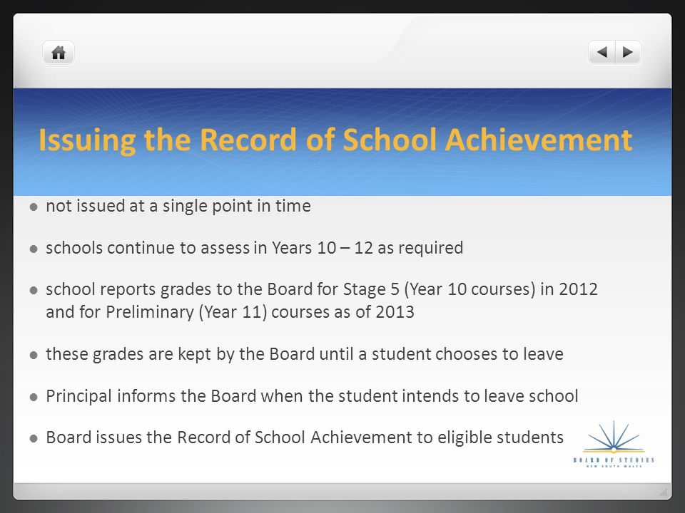 Issuing the Record of School Achievement not issued at a single point in time schools continue to assess in Years 10 – 12 as required school reports grades to the Board for Stage 5 (Year 10 courses) in 2012 and for Preliminary (Year 11) courses as of 2013 these grades are kept by the Board until a student chooses to leave Principal informs the Board when the student intends to leave school Board issues the Record of School Achievement to eligible students