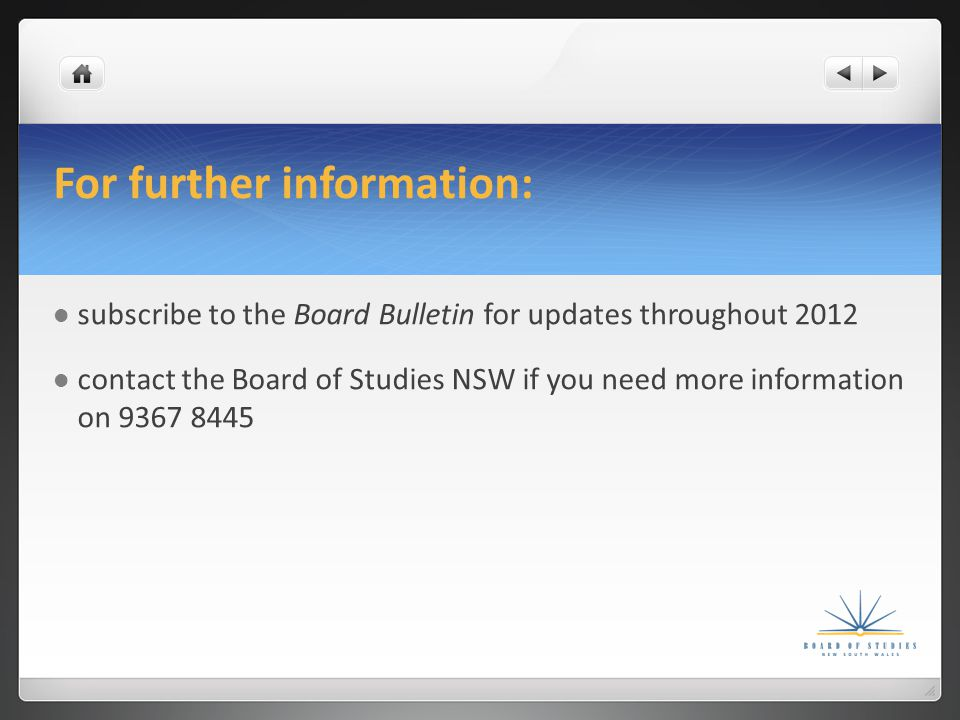 For further information: subscribe to the Board Bulletin for updates throughout 2012 contact the Board of Studies NSW if you need more information on 9367 8445