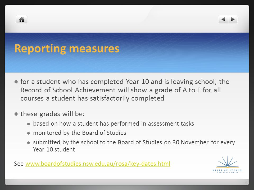 Reporting measures for a student who has completed Year 10 and is leaving school, the Record of School Achievement will show a grade of A to E for all courses a student has satisfactorily completed these grades will be: based on how a student has performed in assessment tasks monitored by the Board of Studies submitted by the school to the Board of Studies on 30 November for every Year 10 student See www.boardofstudies.nsw.edu.au/rosa/key-dates.htmlwww.boardofstudies.nsw.edu.au/rosa/key-dates.html