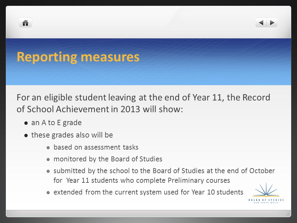 Reporting measures For an eligible student leaving at the end of Year 11, the Record of School Achievement in 2013 will show: an A to E grade these grades also will be based on assessment tasks monitored by the Board of Studies submitted by the school to the Board of Studies at the end of October for Year 11 students who complete Preliminary courses extended from the current system used for Year 10 students
