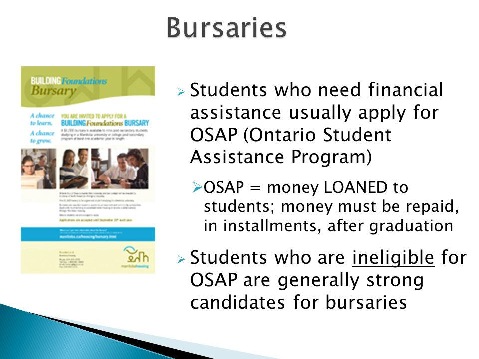  Students who need financial assistance usually apply for OSAP (Ontario Student Assistance Program)  OSAP = money LOANED to students; money must be