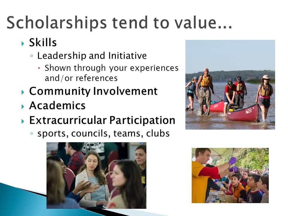  Skills ◦ Leadership and Initiative  Shown through your experiences and/or references  Community Involvement  Academics  Extracurricular Particip