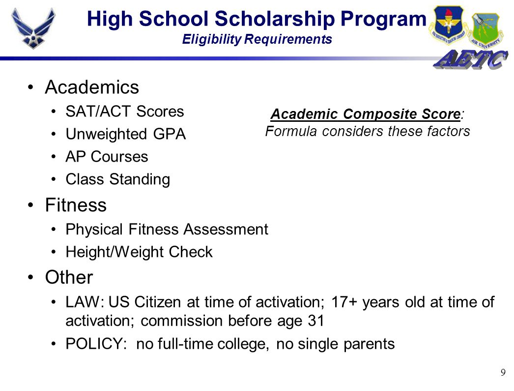9 High School Scholarship Program Eligibility Requirements Academics SAT/ACT Scores Unweighted GPA AP Courses Class Standing Fitness Physical Fitness