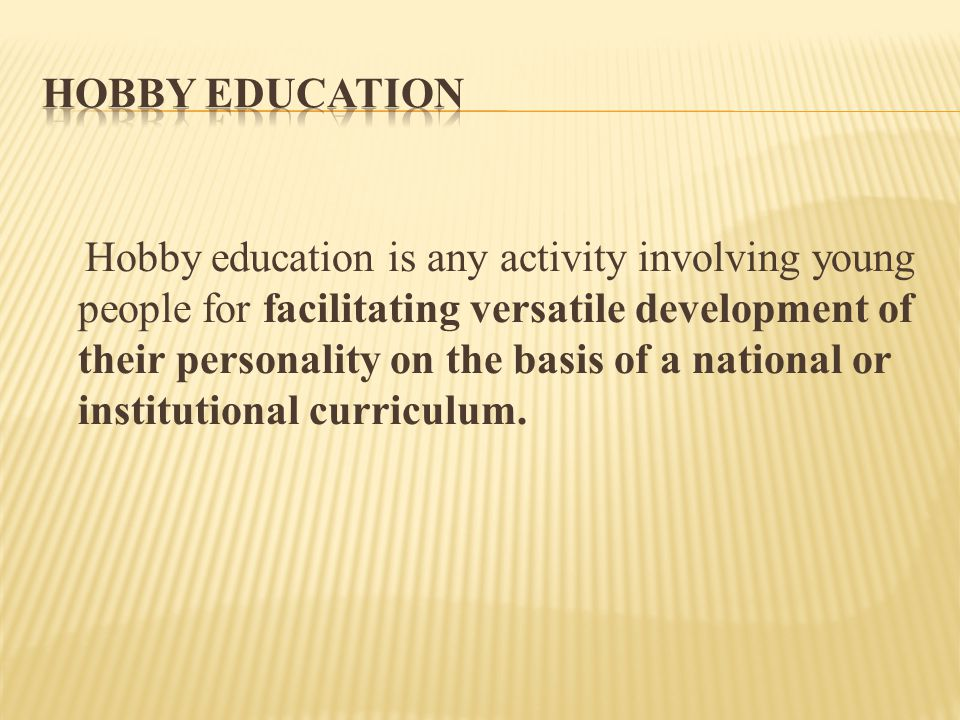 Hobby education is any activity involving young people for facilitating versatile development of their personality on the basis of a national or institutional curriculum.