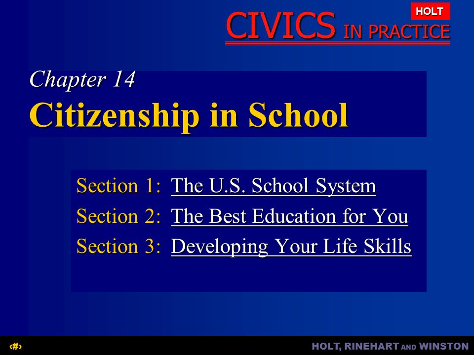 HOLT, RINEHART AND WINSTON1 CIVICS IN PRACTICE HOLT Chapter 14 Citizenship in School Section 1:The U.S. School System The U.S. School SystemThe U.S. S