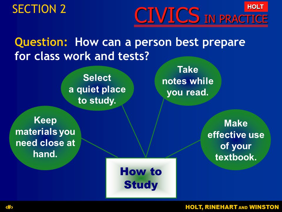 CIVICS IN PRACTICE HOLT HOLT, RINEHART AND WINSTON13 Question: How can a person best prepare for class work and tests? SECTION 2 How to Study Select a