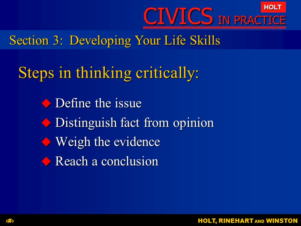 CIVICS IN PRACTICE HOLT HOLT, RINEHART AND WINSTON17 Steps in thinking critically:  Define the issue  Distinguish fact from opinion  Weigh the evid