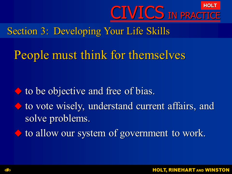 CIVICS IN PRACTICE HOLT HOLT, RINEHART AND WINSTON19 People must think for themselves  to be objective and free of bias.  to vote wisely, understand